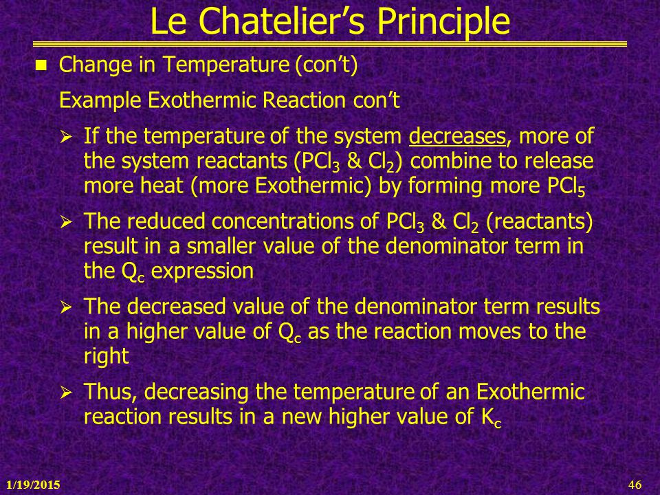 1/19/201546 Le Chatelier's Principle Change in Temperature (con't) Example Exothermic Reaction con't  If the temperature of the system decreases, mor