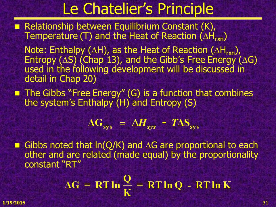 1/19/201551 Le Chatelier's Principle Relationship between Equilibrium Constant (K), Temperature (T) and the Heat of Reaction (  H rxn ) Note: Enthalp