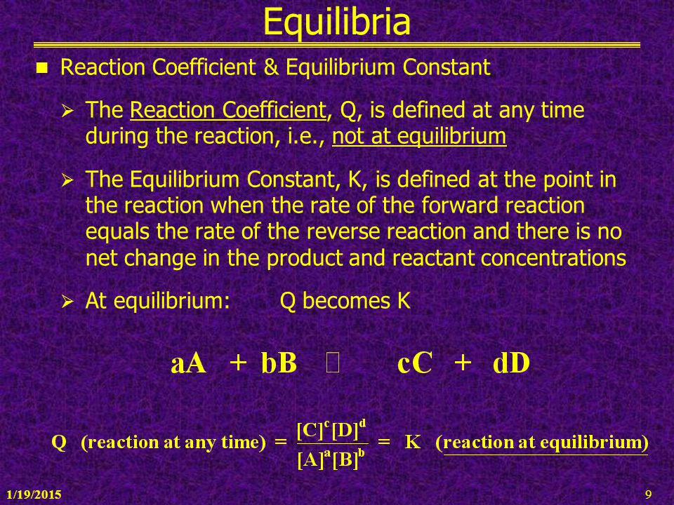 1/19/20159 Equilibria Reaction Coefficient & Equilibrium Constant  The Reaction Coefficient, Q, is defined at any time during the reaction, i.e., not