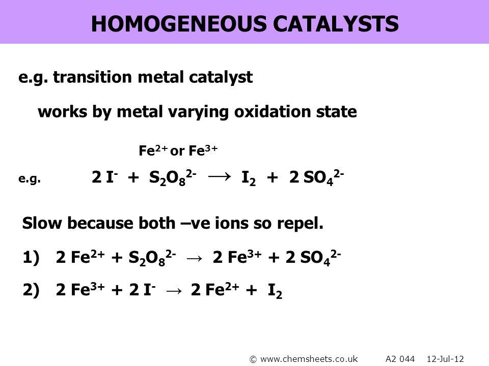 HOMOGENEOUS CATALYSTS e.g. transition metal catalyst 1) 2 Fe 2+ + S 2 O 8 2- → 2 Fe 3+ + 2 SO 4 2- 2) 2 Fe 3+ + 2 I - → 2 Fe 2+ + I 2 works by metal v