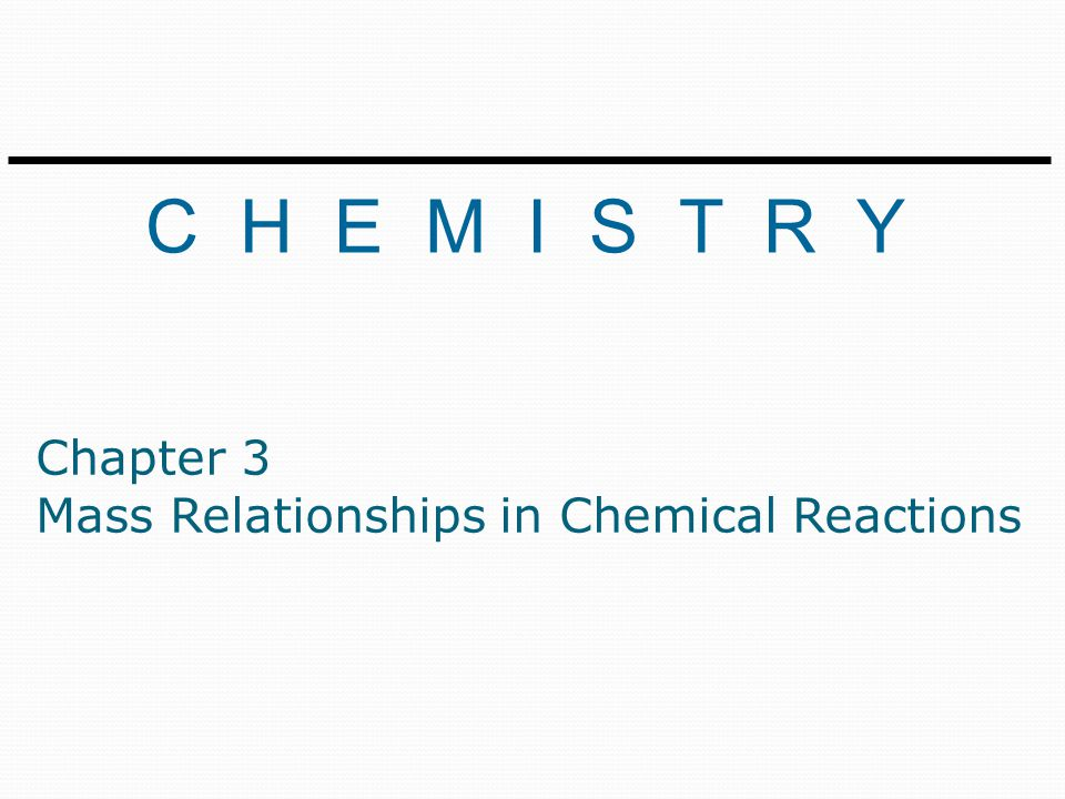C H E M I S T R Y Chapter 3 Mass Relationships in Chemical Reactions