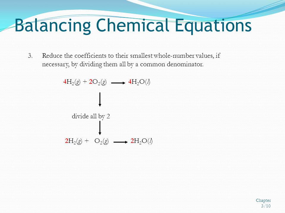 Balancing Chemical Equations Chapter 3/10 3.Reduce the coefficients to their smallest whole-number values, if necessary, by dividing them all by a com