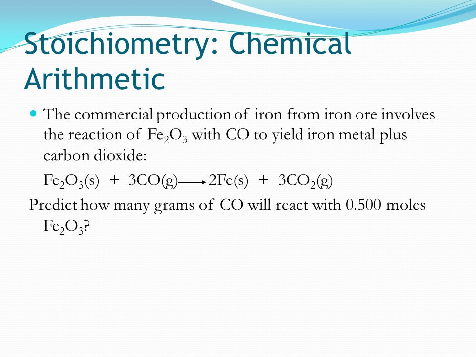 Stoichiometry: Chemical Arithmetic The commercial production of iron from iron ore involves the reaction of Fe 2 O 3 with CO to yield iron metal plus