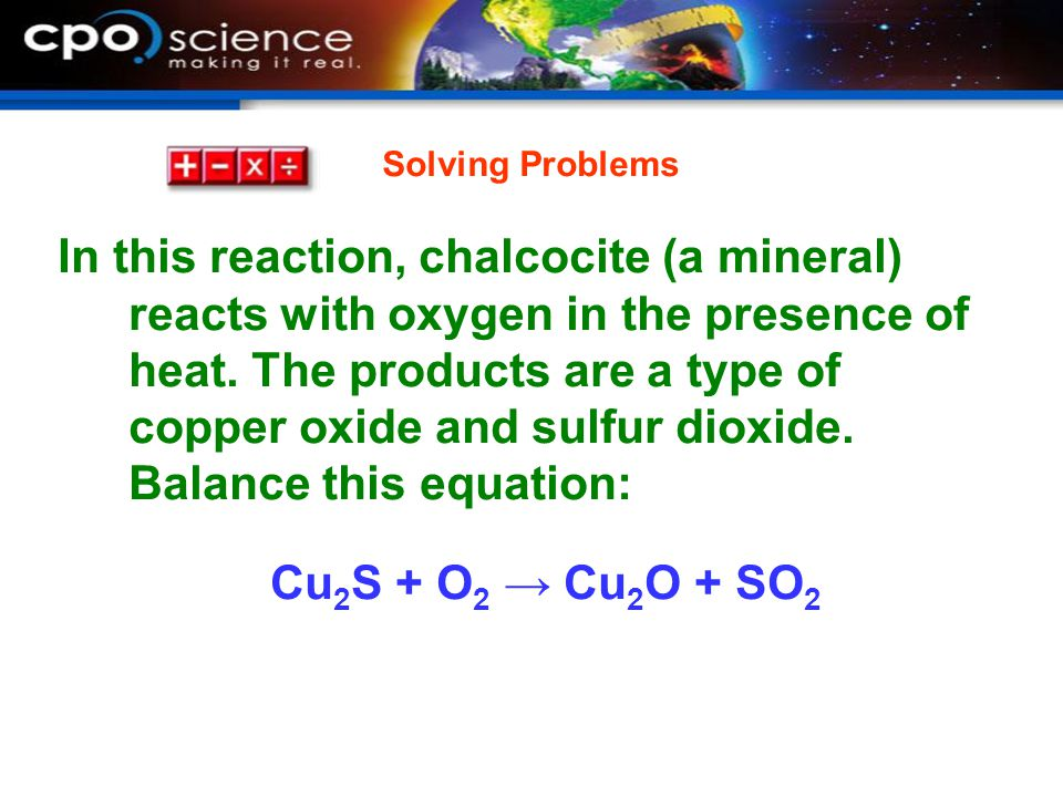In this reaction, chalcocite (a mineral) reacts with oxygen in the presence of heat. The products are a type of copper oxide and sulfur dioxide. Balan