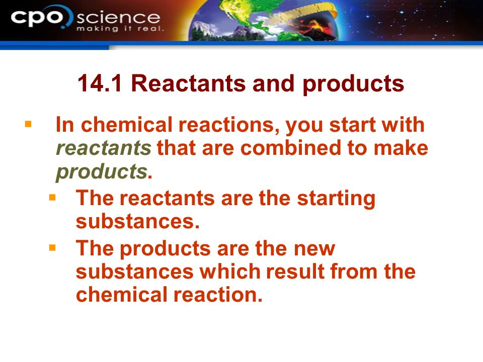 14.1 Reactants and products  In chemical reactions, you start with reactants that are combined to make products.  The reactants are the starting sub