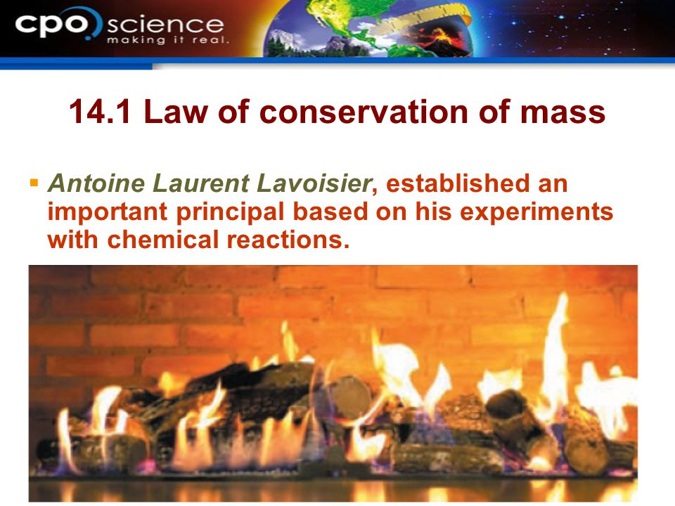 14.1 Law of conservation of mass  Antoine Laurent Lavoisier, established an important principal based on his experiments with chemical reactions.  H