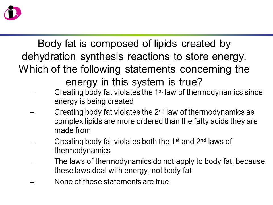 Body fat is composed of lipids created by dehydration synthesis reactions to store energy. Which of the following statements concerning the energy in