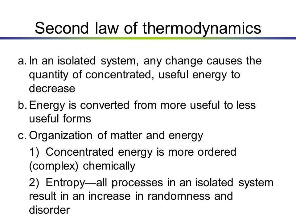 Second law of thermodynamics a.In an isolated system, any change causes the quantity of concentrated, useful energy to decrease b.Energy is converted