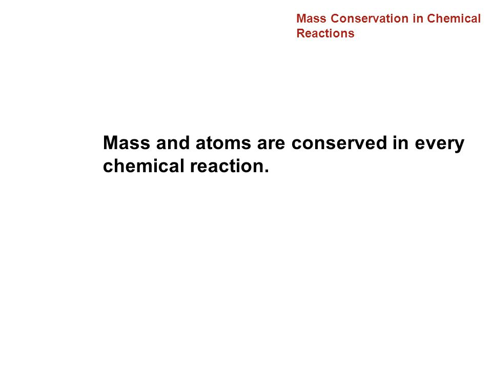 Mass Conservation in Chemical Reactions Mass and atoms are conserved in every chemical reaction.