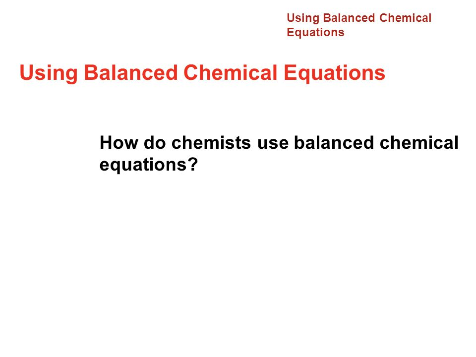 Using Balanced Chemical Equations How do chemists use balanced chemical equations? 12.1