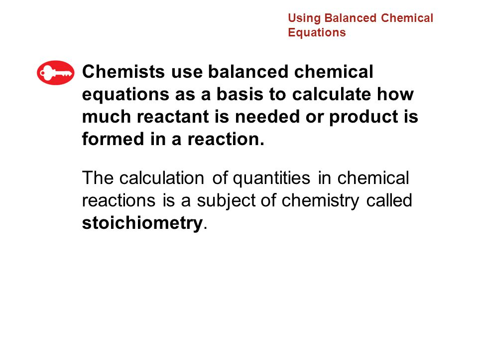 Using Balanced Chemical Equations Chemists use balanced chemical equations as a basis to calculate how much reactant is needed or product is formed in