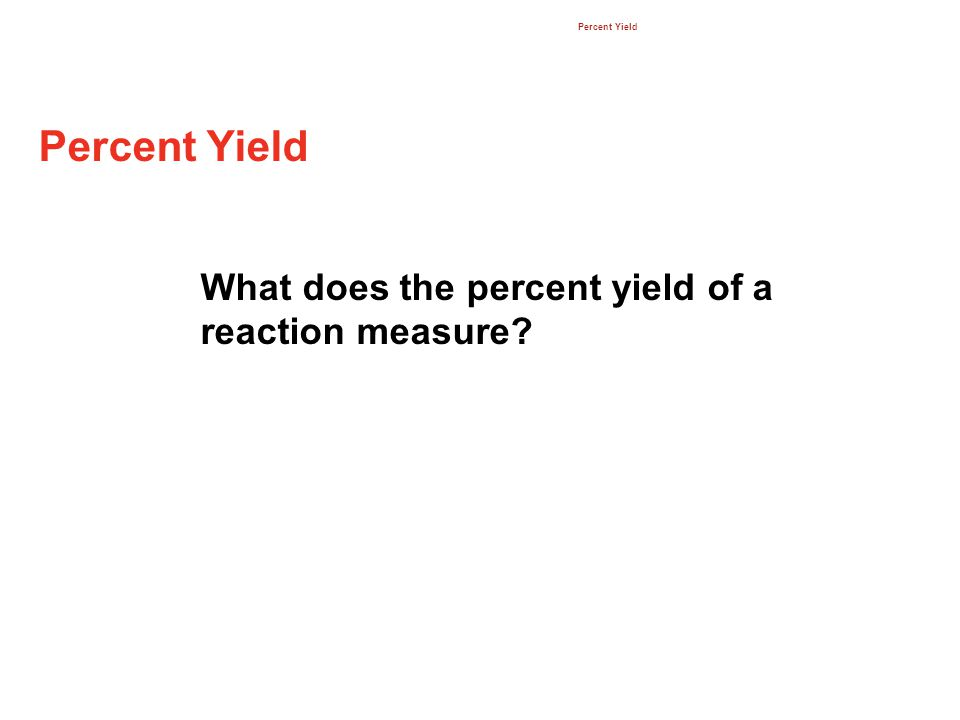 Percent Yield What does the percent yield of a reaction measure? 12.3