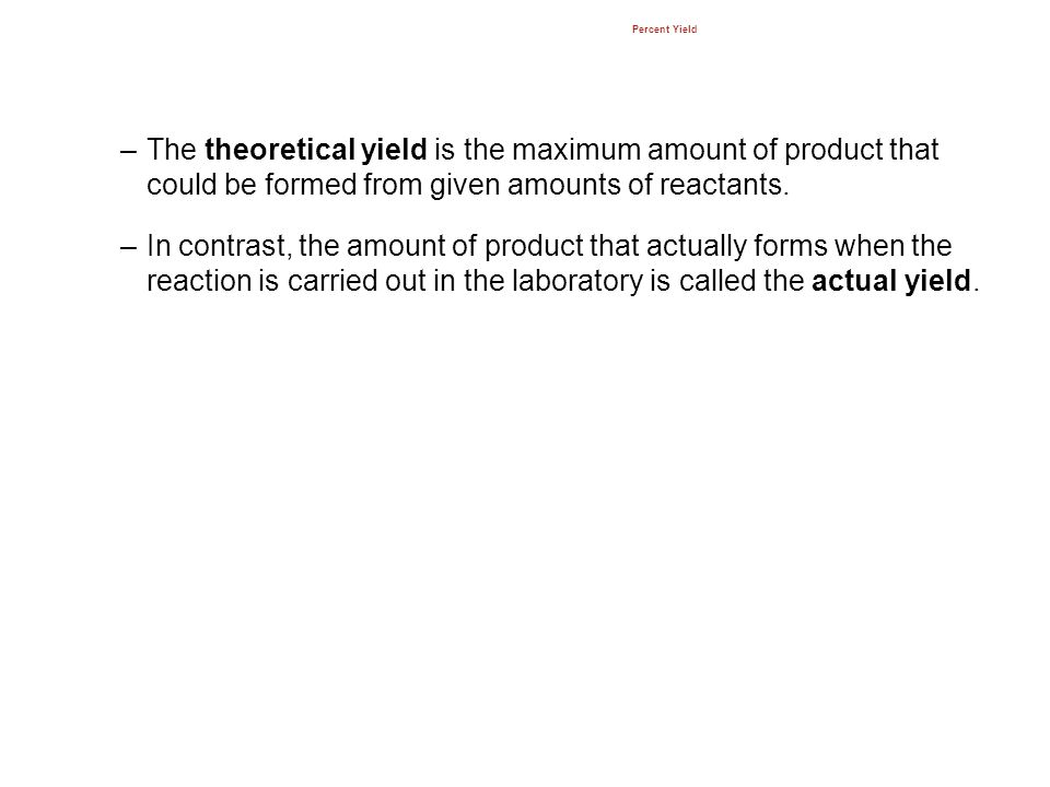 Percent Yield –The theoretical yield is the maximum amount of product that could be formed from given amounts of reactants. –In contrast, the amount o