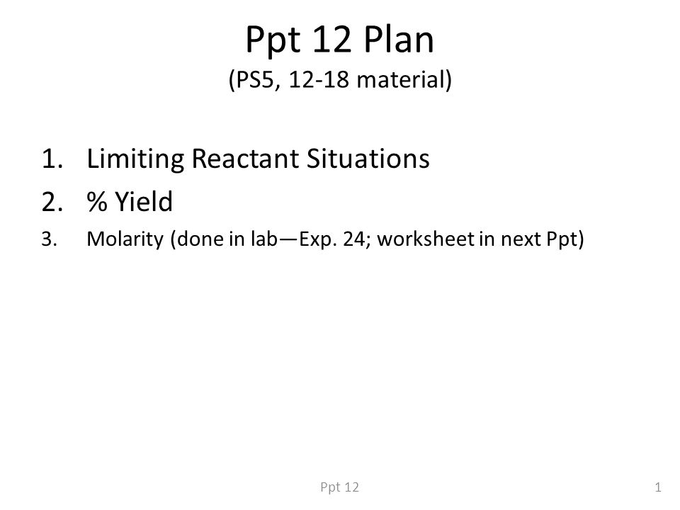 Ppt 12 Plan (PS5, 12-18 material) 1.Limiting Reactant Situations 2.% Yield 3.Molarity (done in lab—Exp.