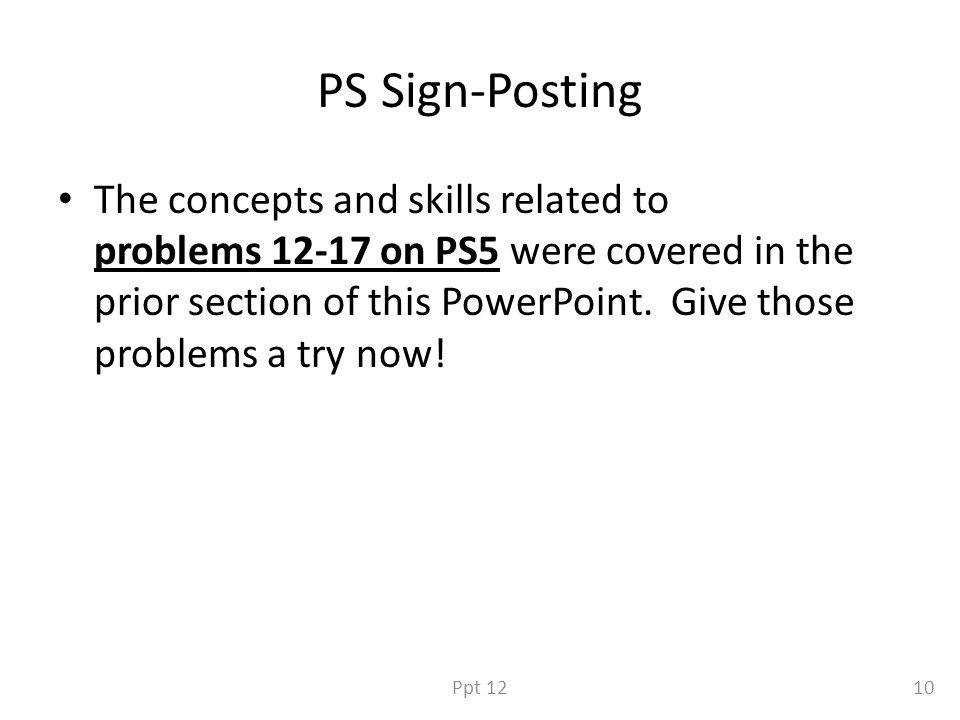 PS Sign-Posting The concepts and skills related to problems 12-17 on PS5 were covered in the prior section of this PowerPoint.