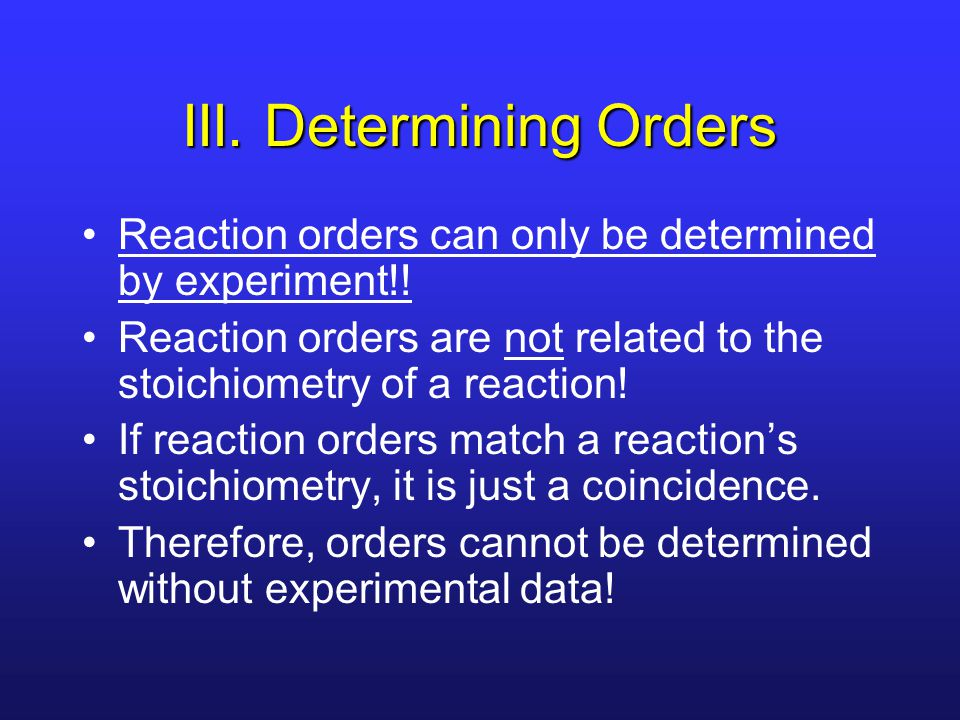III. Determining Orders Reaction orders can only be determined by experiment!.