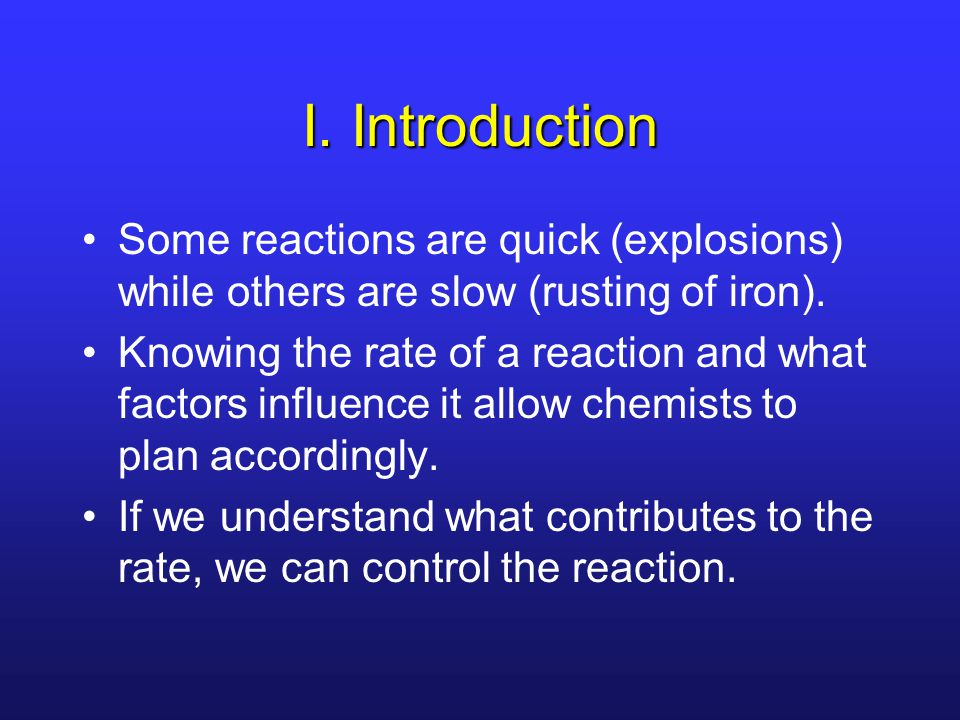 I. Introduction Some reactions are quick (explosions) while others are slow (rusting of iron).