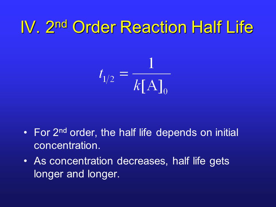 For 2 nd order, the half life depends on initial concentration.