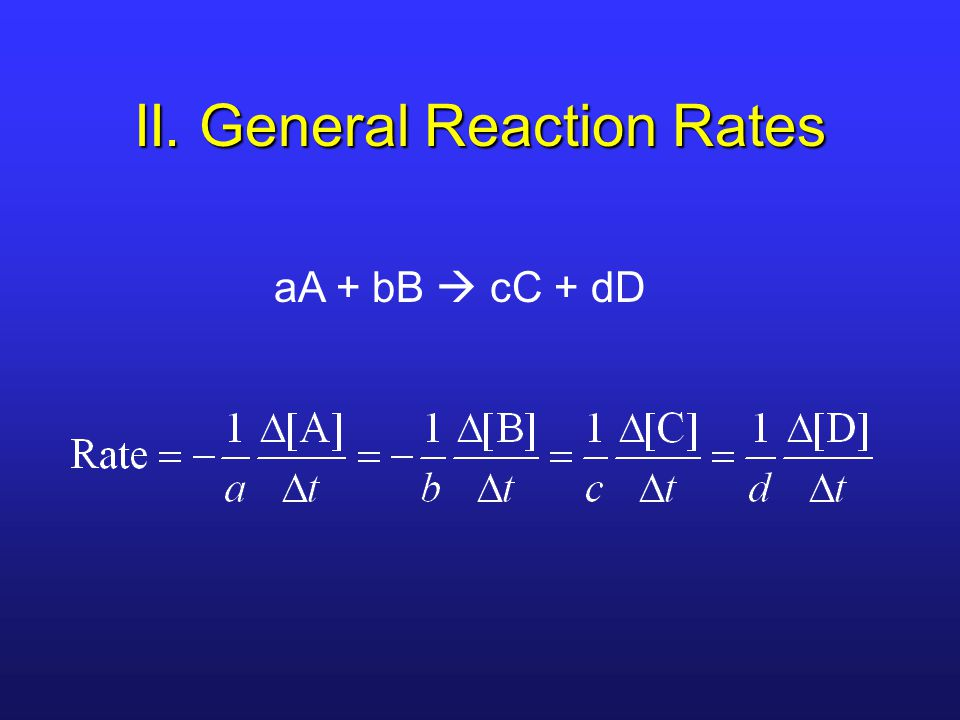 II. General Reaction Rates aA + bB  cC + dD