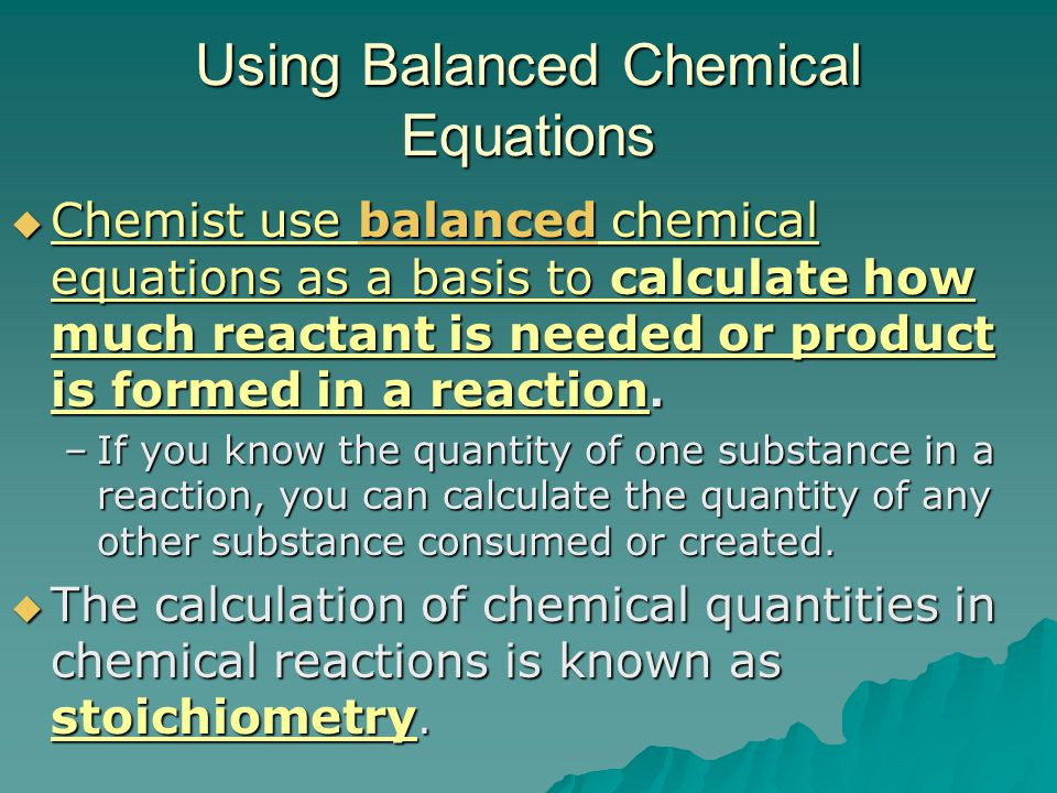 Interpreting Chemical Equations  A balanced chemical equation can be, such as:  A balanced chemical equation can be interpreted in terms of different quantities, such as: –# of atoms - # and types of atoms –# of molecules - Coefficients of a balanced equation indicate the relative # of molecules –Moles – Coefficients of a balanced equation indicate the relative # of moles  Mass – can be calculated using mole / mass relationship; law of conservation of mass.