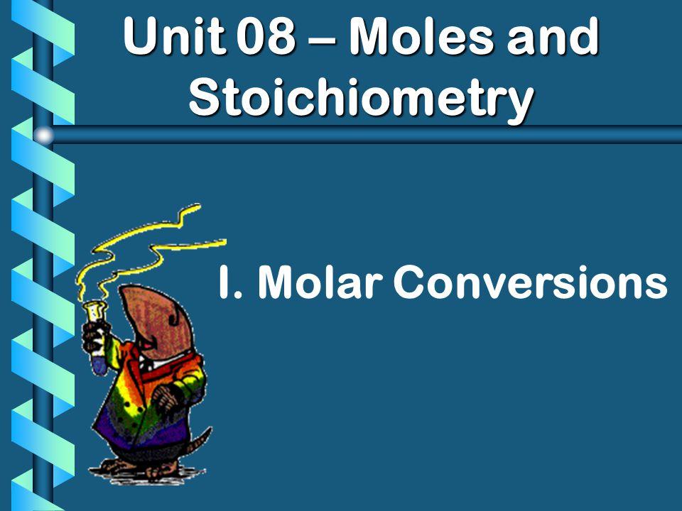 Unit 08 – Moles and Stoichiometry I. Molar Conversions