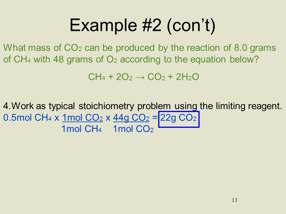 13 Example #2 (con't) What mass of CO 2 can be produced by the reaction of 8.0 grams of CH 4 with 48 grams of O 2 according to the equation below? CH