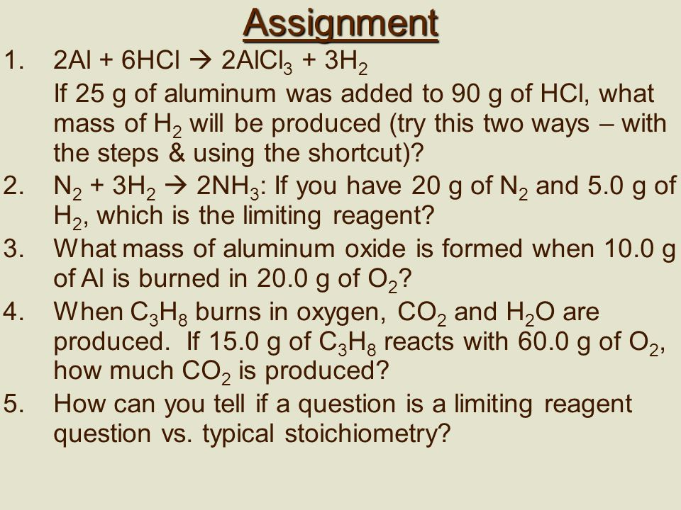 Assignment 1.2Al + 6HCl  2AlCl 3 + 3H 2 If 25 g of aluminum was added to 90 g of HCl, what mass of H 2 will be produced (try this two ways – with the