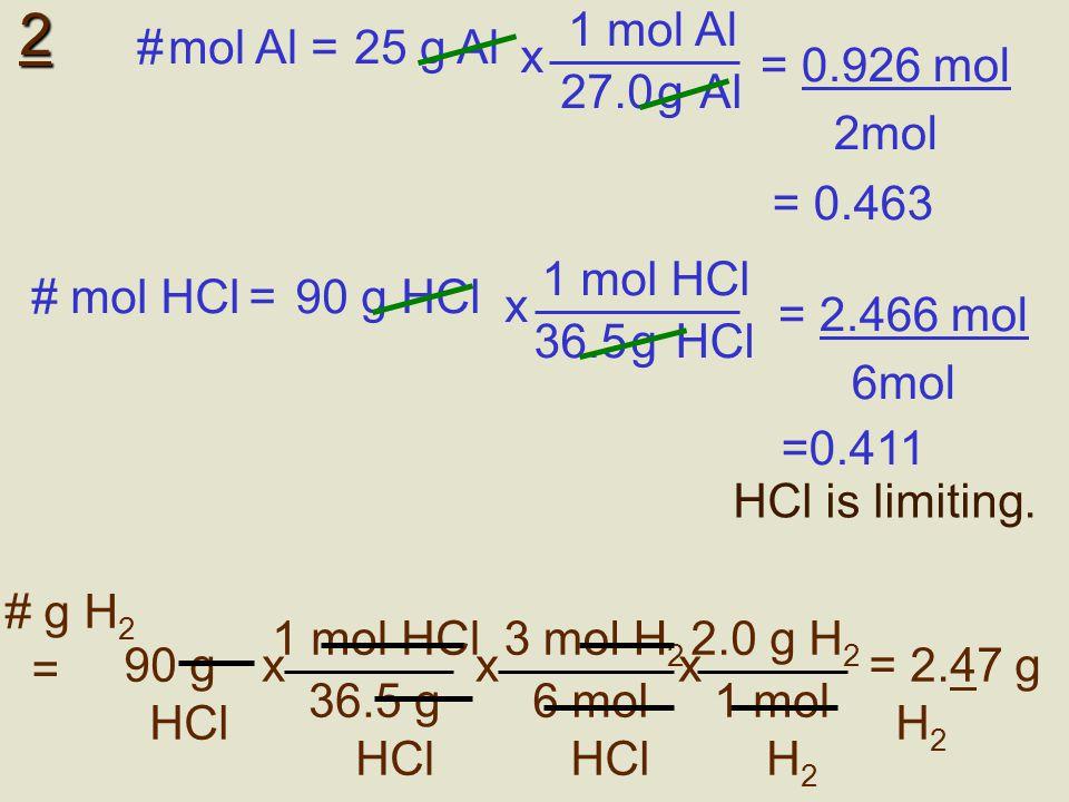 2 1 mol Al 27.0 g Al x # mol Al =25 g Al = 0.926 mol 2mol # mol HCl =90 g HCl 1 mol HCl 36.5 g HCl x = 2.466 mol 6mol HCl is limiting. 3 mol H 2 6 mol