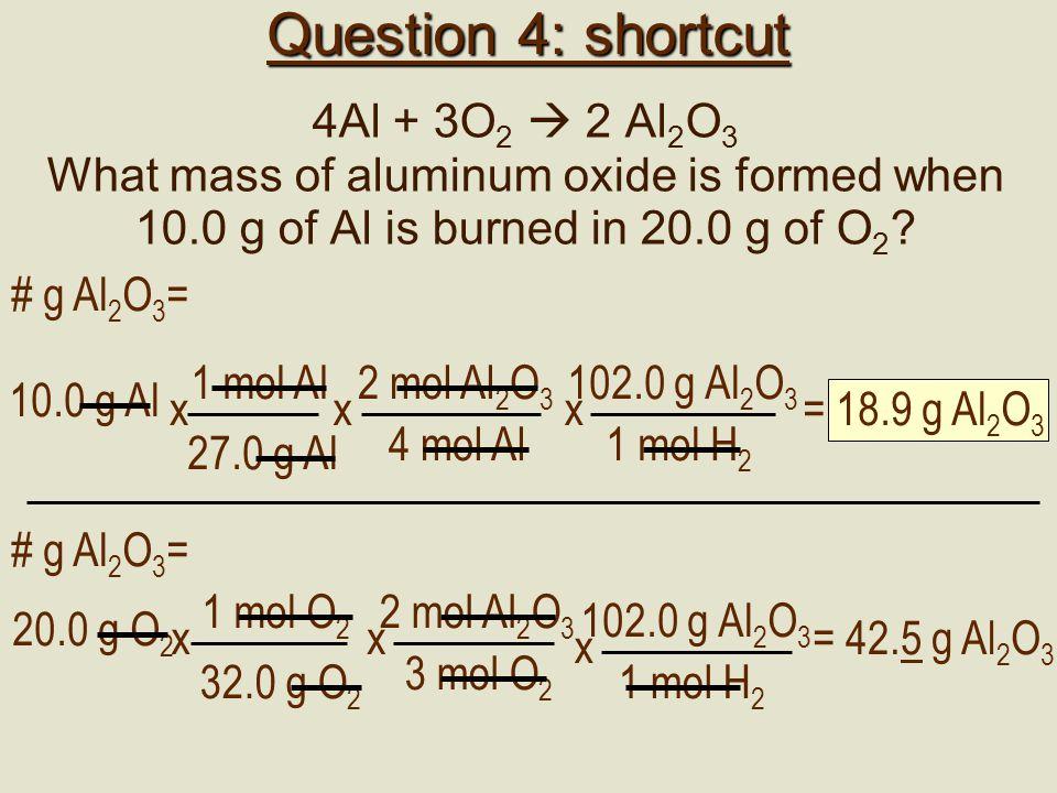 Question 4: shortcut 4Al + 3O 2  2 Al 2 O 3 What mass of aluminum oxide is formed when 10.0 g of Al is burned in 20.0 g of O 2 ? 2 mol Al 2 O 3 4 mol