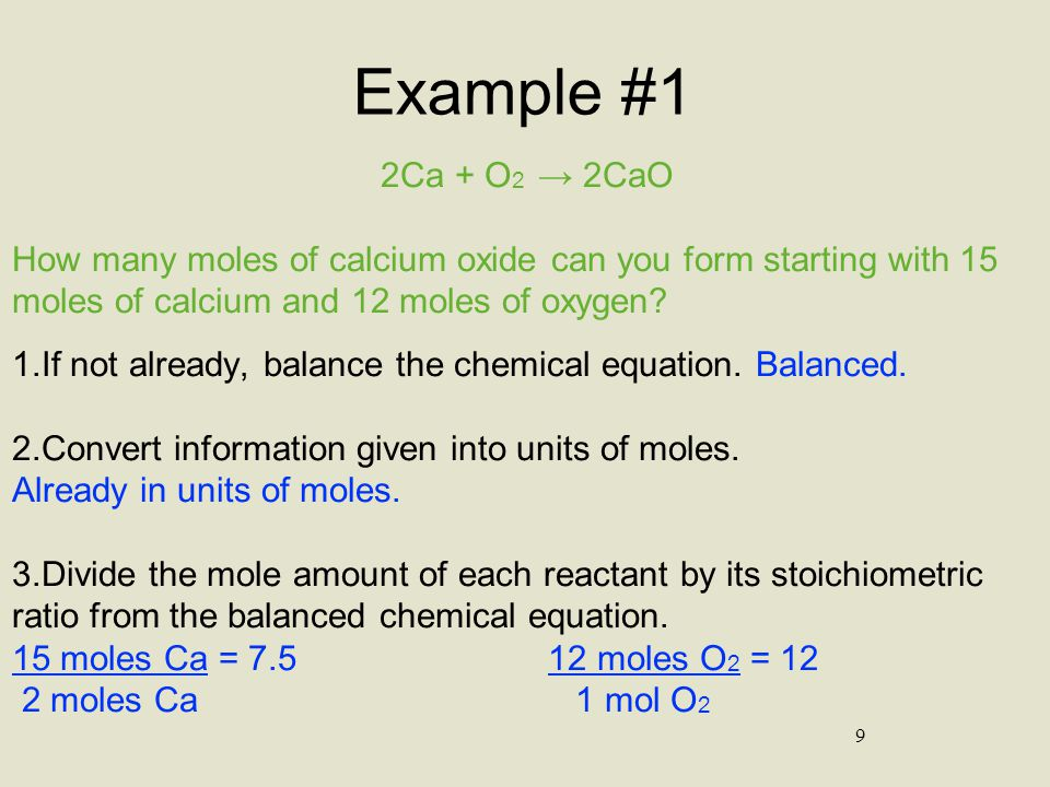 10 Example #1 (con't) 2Ca + O 2 → 2CaO How many moles of calcium oxide can you form starting with 15 moles of calcium and 12 moles of oxygen.