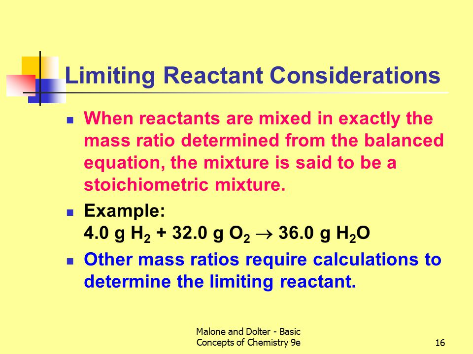 Malone and Dolter - Basic Concepts of Chemistry 9e16 Limiting Reactant Considerations When reactants are mixed in exactly the mass ratio determined from the balanced equation, the mixture is said to be a stoichiometric mixture.
