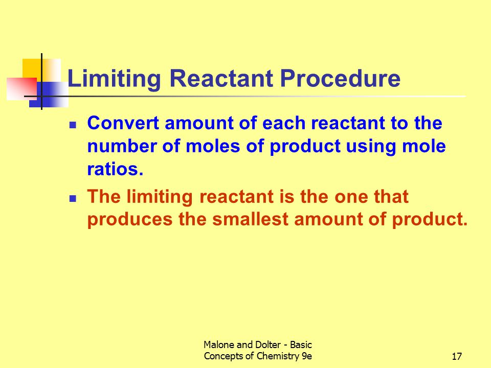 Malone and Dolter - Basic Concepts of Chemistry 9e17 Limiting Reactant Procedure Convert amount of each reactant to the number of moles of product using mole ratios.
