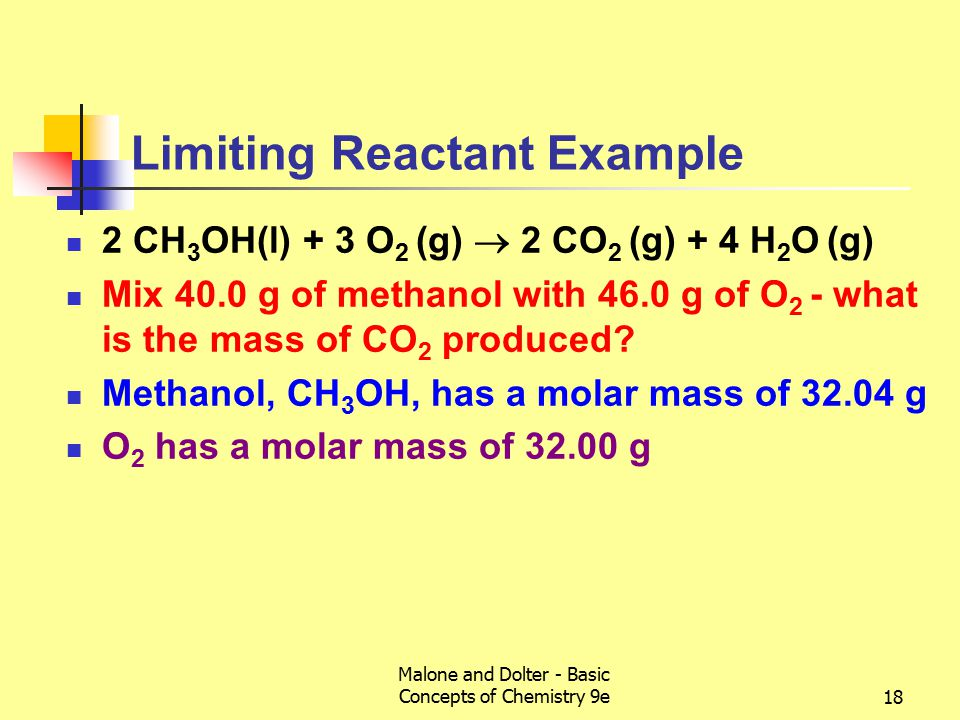 Malone and Dolter - Basic Concepts of Chemistry 9e18 Limiting Reactant Example 2 CH 3 OH(l) + 3 O 2 (g)  2 CO 2 (g) + 4 H 2 O (g) Mix 40.0 g of methanol with 46.0 g of O 2 - what is the mass of CO 2 produced.