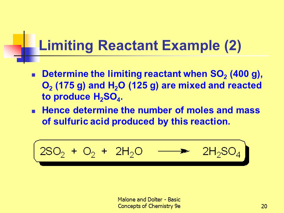 Malone and Dolter - Basic Concepts of Chemistry 9e20 Limiting Reactant Example (2) Determine the limiting reactant when SO 2 (400 g), O 2 (175 g) and H 2 O (125 g) are mixed and reacted to produce H 2 SO 4.