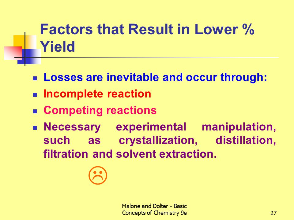 Malone and Dolter - Basic Concepts of Chemistry 9e27 Factors that Result in Lower % Yield Losses are inevitable and occur through: Incomplete reaction Competing reactions Necessary experimental manipulation, such as crystallization, distillation, filtration and solvent extraction.
