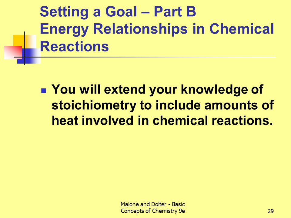 Malone and Dolter - Basic Concepts of Chemistry 9e29 Setting a Goal – Part B Energy Relationships in Chemical Reactions You will extend your knowledge of stoichiometry to include amounts of heat involved in chemical reactions.