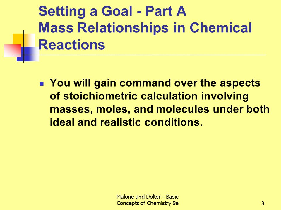Malone and Dolter - Basic Concepts of Chemistry 9e3 Setting a Goal - Part A Mass Relationships in Chemical Reactions You will gain command over the aspects of stoichiometric calculation involving masses, moles, and molecules under both ideal and realistic conditions.