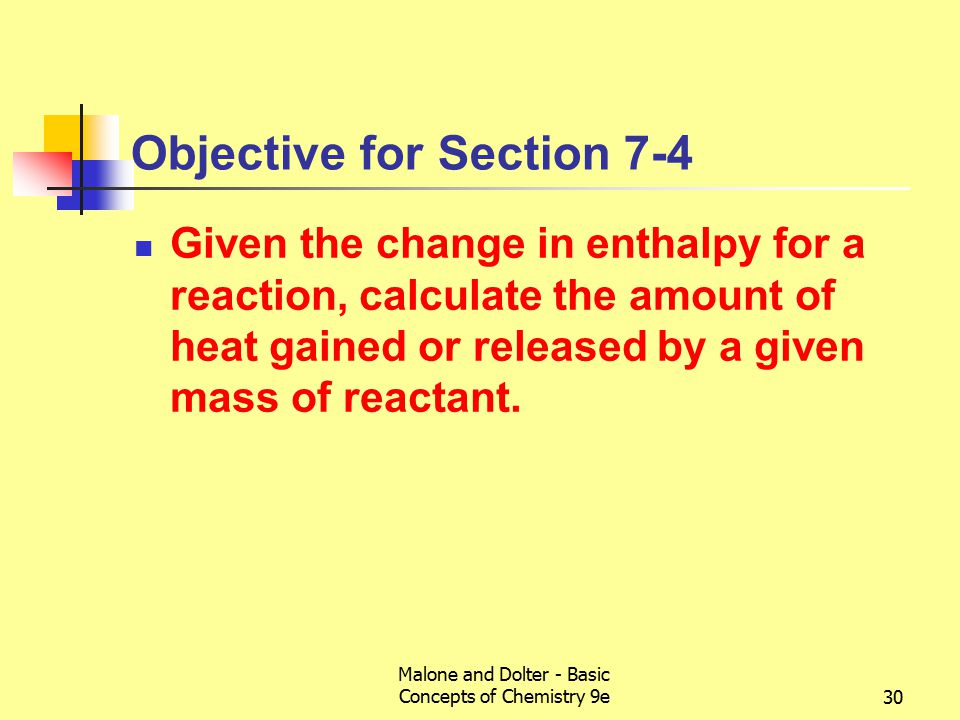 Malone and Dolter - Basic Concepts of Chemistry 9e30 Objective for Section 7-4 Given the change in enthalpy for a reaction, calculate the amount of heat gained or released by a given mass of reactant.