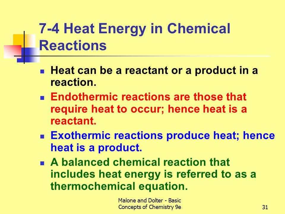 Malone and Dolter - Basic Concepts of Chemistry 9e31 7-4 Heat Energy in Chemical Reactions Heat can be a reactant or a product in a reaction.