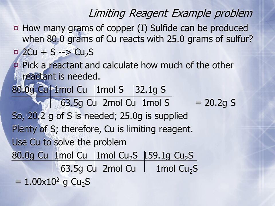 Limiting Reagent Example problem  How many grams of copper (I) Sulfide can be produced when 80.0 grams of Cu reacts with 25.0 grams of sulfur.