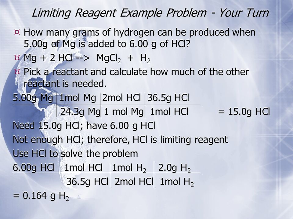 Limiting Reagent Example Problem - Your Turn  How many grams of hydrogen can be produced when 5.00g of Mg is added to 6.00 g of HCl.