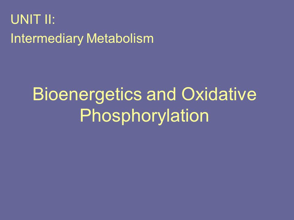 Bioenergetics and Oxidative Phosphorylation UNIT II: Intermediary Metabolism