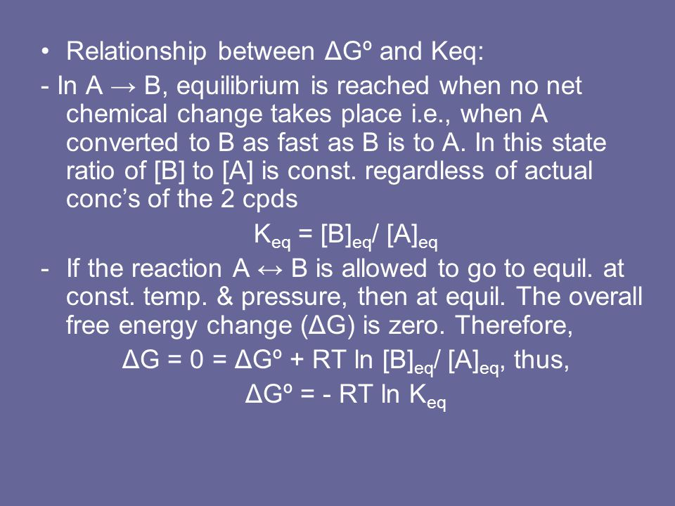 Relationship between ΔGº and Keq: - In A → B, equilibrium is reached when no net chemical change takes place i.e., when A converted to B as fast as B