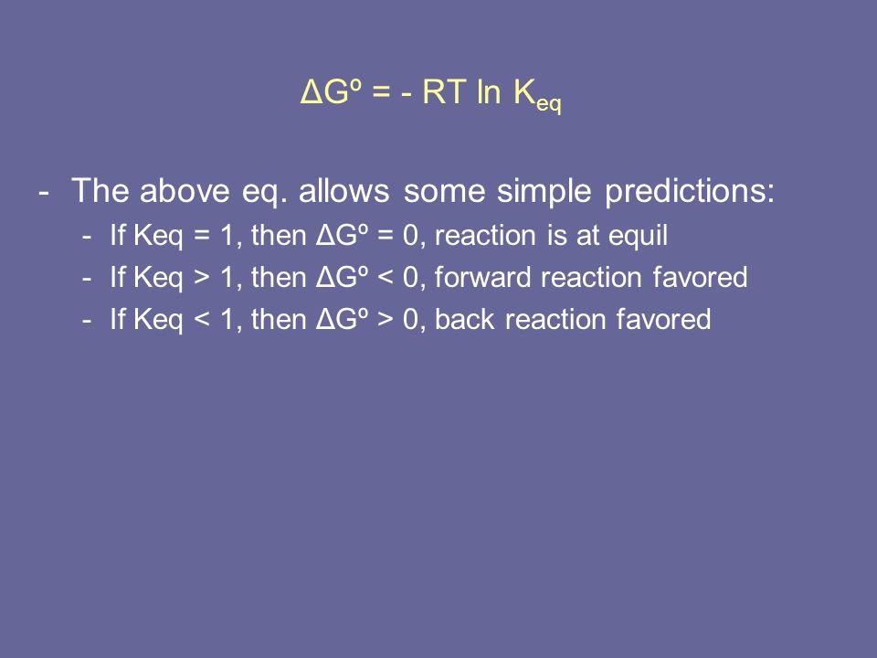 ΔGº = - RT ln K eq -The above eq. allows some simple predictions: -If Keq = 1, then ΔGº = 0, reaction is at equil -If Keq > 1, then ΔGº < 0, forward r