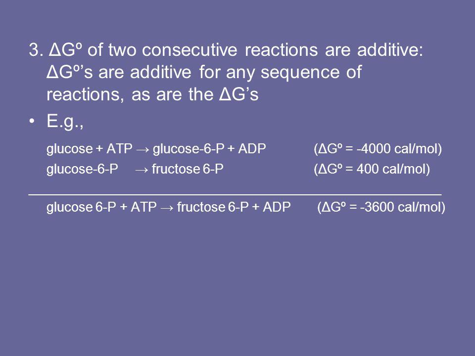 3. ΔGº of two consecutive reactions are additive: ΔGº's are additive for any sequence of reactions, as are the ΔG's E.g., glucose + ATP → glucose-6-P
