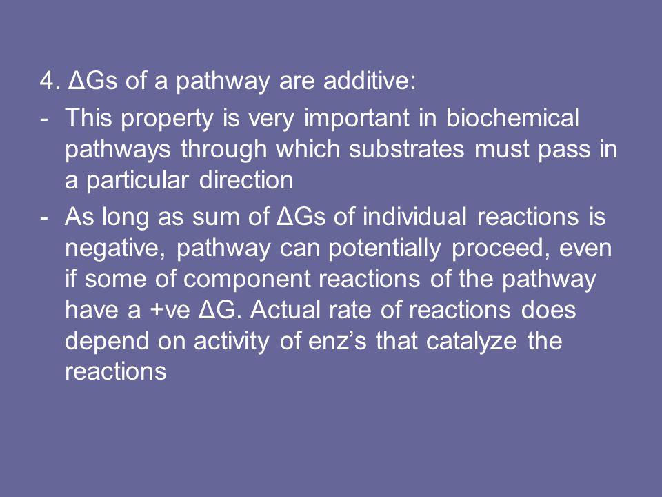 4. ΔGs of a pathway are additive: -This property is very important in biochemical pathways through which substrates must pass in a particular directio