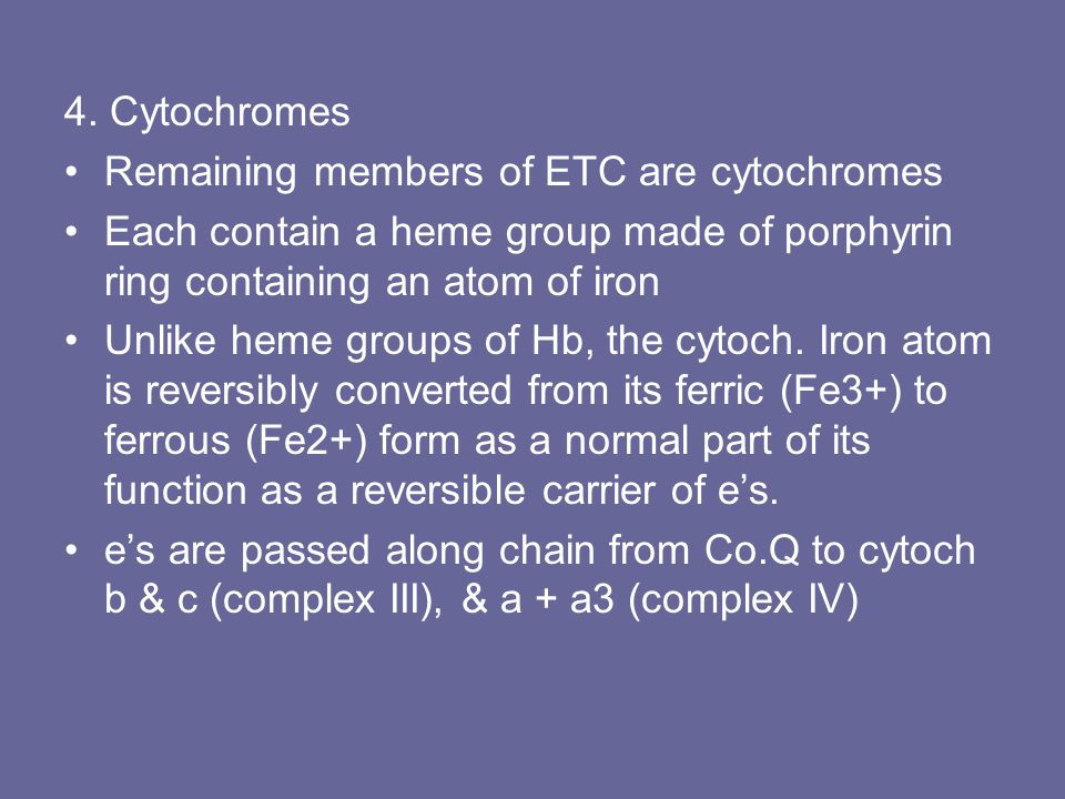 4. Cytochromes Remaining members of ETC are cytochromes Each contain a heme group made of porphyrin ring containing an atom of iron Unlike heme groups
