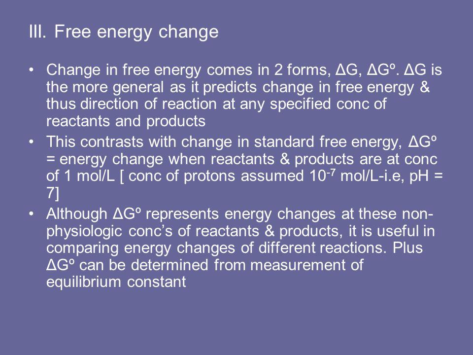 III. Free energy change Change in free energy comes in 2 forms, ΔG, ΔGº. ΔG is the more general as it predicts change in free energy & thus direction