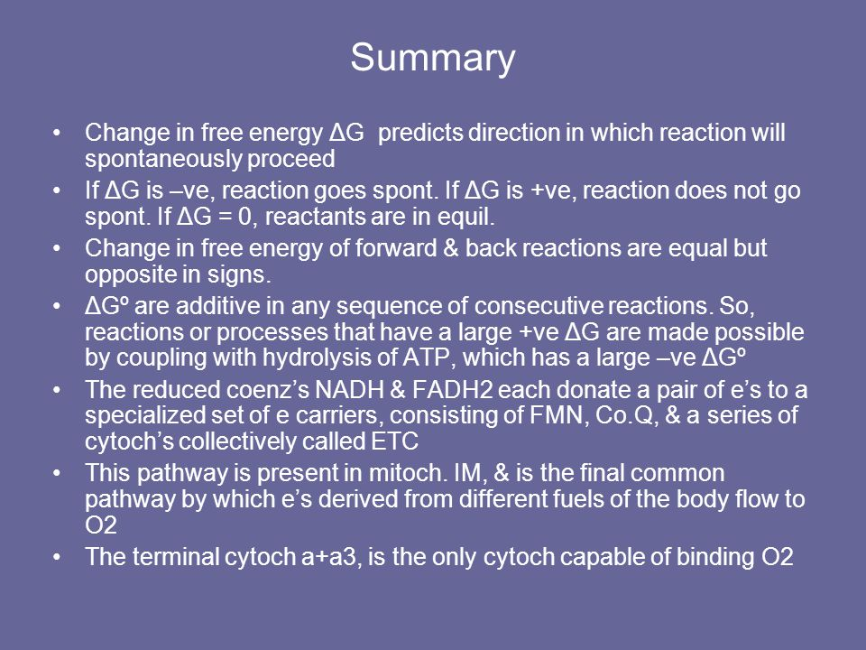Summary Change in free energy ΔG predicts direction in which reaction will spontaneously proceed If ΔG is –ve, reaction goes spont.