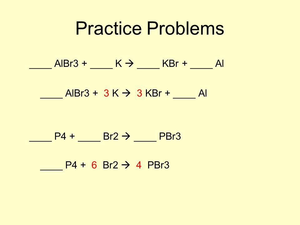Practice Problems ____ AlBr3 + ____ K  ____ KBr + ____ Al ____ AlBr3 + 3 K  3 KBr + ____ Al ____ P4 + ____ Br2  ____ PBr3 ____ P4 + 6 Br2  4 PBr3